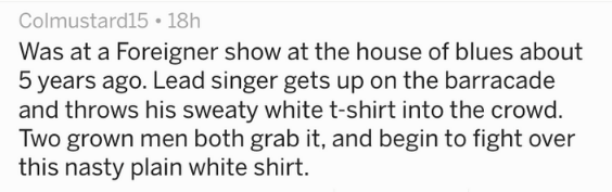 Text - Colmustard15 18h Was at a Foreigner show at the house of blues about 5 years ago. Lead singer gets up on the barracade and throws his sweaty white t-shirt into the crowd Two grown men both grab it, and begin to fight over this nasty plain white shirt.