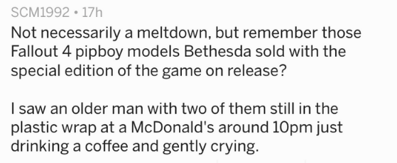 Text - SCM1992 17h Not necessarily a meltdown, but remember those Fallout 4 pipboy models Bethesda sold with the special edition of the game on release? I saw an older man with two of them still in the plastic wrap at a McDonald's around 10pm just drinking a coffee and gently crying.