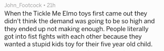 Text - John_Footcock 21h When the Tickle Me Elmo toys first came out they didn't think the demand was going to be so high and they ended up not making enough. People literally got into fist fights with each other because they wanted a stupid kids toy for their five year old child.