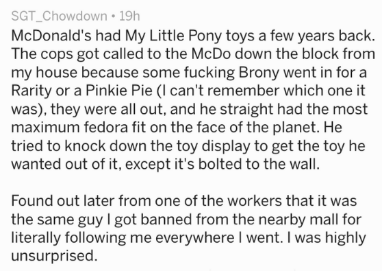 Text - SGT_Chowdown 19h McDonald's had My Little Pony toys a few years back. The cops got called to the McDo down the block from my house because some fucking Brony went in for a Rarity