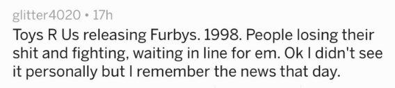 Text - glitter4020 17h Toys R Us releasing Furbys. 1998. People losing their shit and fighting, waiting in line for em. Ok I didn't see it personally but I remember the news that day.