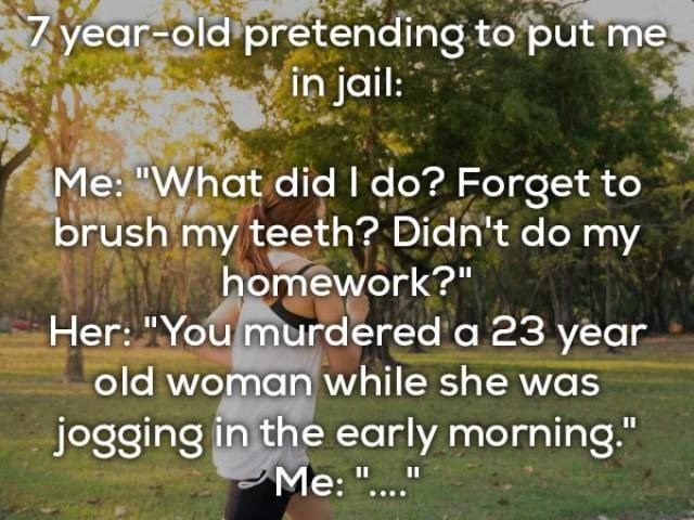"Text - 7year-old pretending to put me in jail: Me: ""What did I do? Forget to brush my teeth? Didn't do my homework?"" Her: ""You murdered a 23 year old woman while she was jogging in the early morning."" Me: ""..."" II"