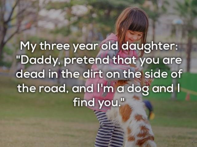 "Text - My three year old daughter: ""Daddy, pretend that you are dead in the dirt on the side of the road, and I'm a dog and I find you"""