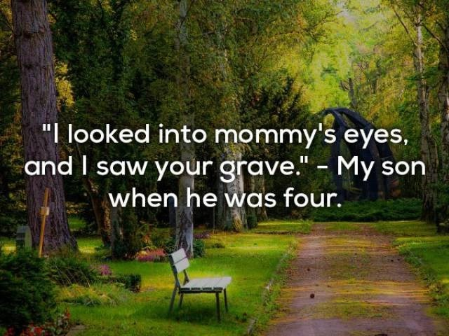 "Natural landscape - ""I looked into mommy's eyes, and I saw your grave."" - My son when he was four."