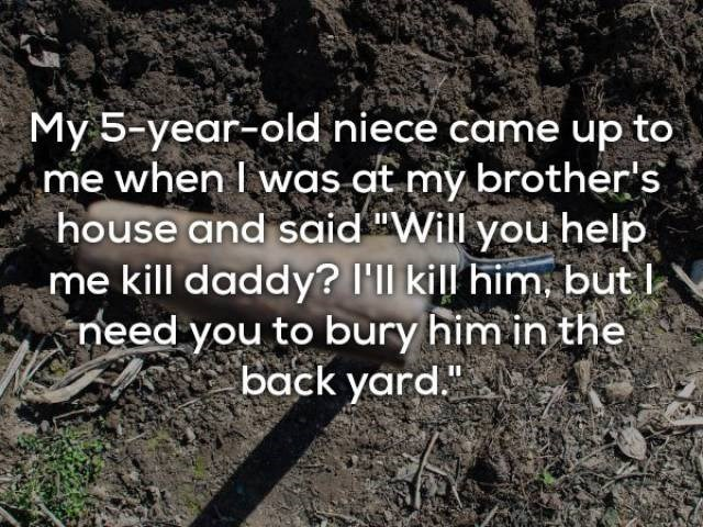 "Nature - My 5-year-old niece came up to me when I was at my brother's house and said ""Will you help me kill daddy? I'll kill him but need you to bury him in the back yard."""