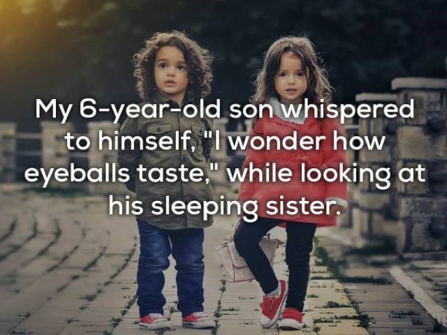 "Facial expression - My 6-year-old son whispered to himself, ""I wonder how eyeballs taste,"" while looking at his sleeping sister"
