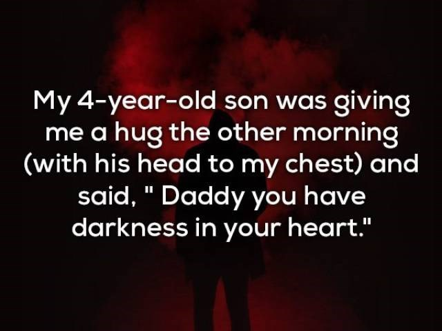 "Text - My 4-year-old son was giving me a hug the other morning (with his head to my chest) and said, "" Daddy you have darkness in your heart."""