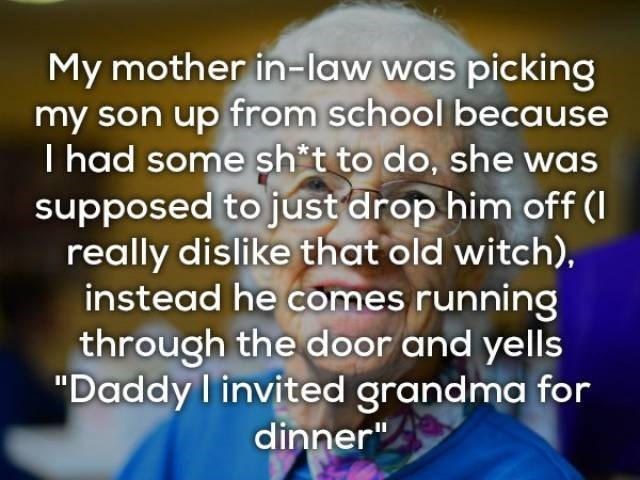 "Text - My mother in-law was picking my son up from school because I had some sh t to do, she was supposed to just drop him off ( really dislike that old witch), instead he comes running through the door and yells ""Daddy invited grandma for dinner"""