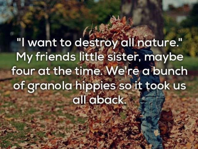 "Leaf - ""I want to destroy all nature."" My friends little sister, maybe four at the time. We're a bunch of granola hippies so it took us all aback"