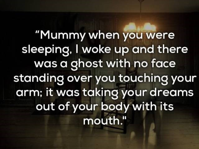"Text - ""Mummy when you were sleeping. I woke up and there was a ghost with no face standing over you touching your arm; it was taking your dreams out of your body with its mouth."""