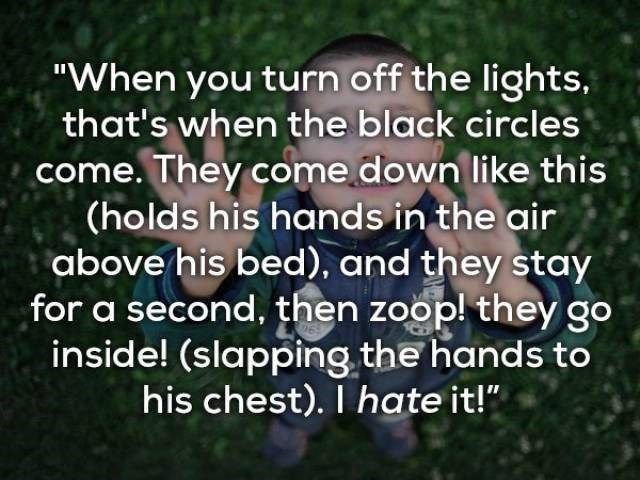 "Text - ""When you turn off the lights, that's when the black circles come. They come down like this (holds his hands in the air above his bed), and they stay for a second, then zoop! they go inside! (slapping the hands to his chest). I hate it!"""