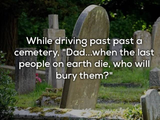"Headstone - While driving past past a cemetery, ""Dad...when the last people on earth die, who will bury them?"""