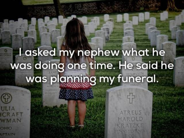 Grave - lasked my nephew what he was doing one time. He said he was planning my funeral. ULIA CR AFT WMAN ATREUS HAROLD KRATZKE YSYLVANA LT COL OHIO APTAIN