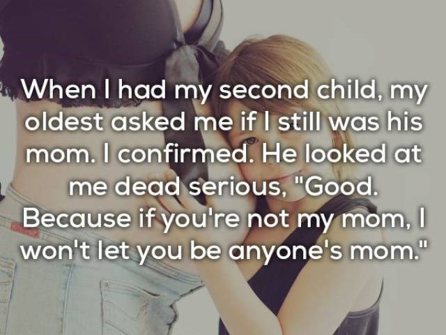 "Text - When I had my second child, my oldest asked me if I still was his mom. I confirmed. He looked at me dead serious, ""Good. Because if you're not my mom, won't let you be anyone's mom."""
