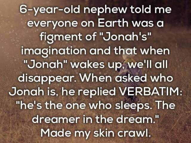 "Text - 6-year-old nephew told me everyone on Earth was a figment of ""Jonah's"" imagination and that when ""Jonah"" wakes up, we'll all disappear. When asked who Jonah is, he replied VERBATIM: ""he's the one who sleeps. The dreamer in the dream."" Made my skin crawl."