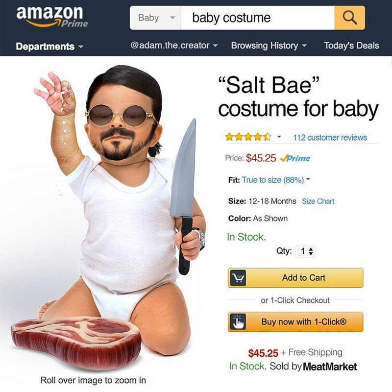 "amazon Prime baby costume Baby @adam.the.creator Today's Deals Browsing History Departments ""Salt Bae"" costume for baby 112 customer reviews Price: $45.25Prime Fit: True to size (88% ) Size: 12-18 Months Size Chart Color: As Shown In Stock. Qty: 1 Add to Cart or 1-Click Checkout Buy now with 1-Click® $45.25 Free Shipping In Stock. Sold by MeatMarket Roll over image to zoom in"