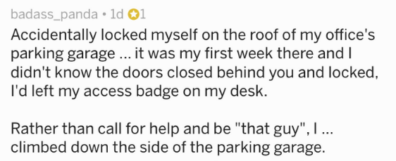 """Text - badass_panda 1d 1 Accidentally locked myself on the roof of my office's parking garage...it was my first week there and I didn't know the doors closed behind you and locked I'd left my access badge on my desk. Rather than call for help and be """"that guy"""", I ... climbed down the side of the parking garage."""
