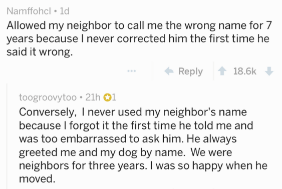 Text - Namffohcl 1d Allowed my neighbor to call me the wrong name for 7 years because I never corrected him the first time he said it wrong. Reply 18.6k toogroovytoo 21h 01 Conversely, I never used my neighbor's name because I forgot it the first time he told me and was too embarrassed to ask him. He always greeted me and my dog by name. We were neighbors for three years. I was so happy when he moved.