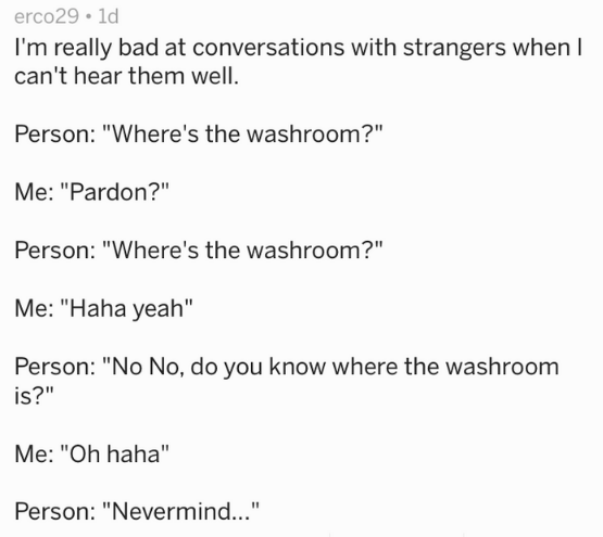 """Text - erco29 1d I'm really bad at conversations with strangers when l can't hear them well Person: """"Where's the washroom?"""" Me: """"Pardon?"""" Person: """"Where's the washroom?"""" Me: """"Haha yeah"""" Person: """"No No, do you know where the washroom is?"""" Me: """"Oh haha"""" Person: """"Nevermind..."""""""