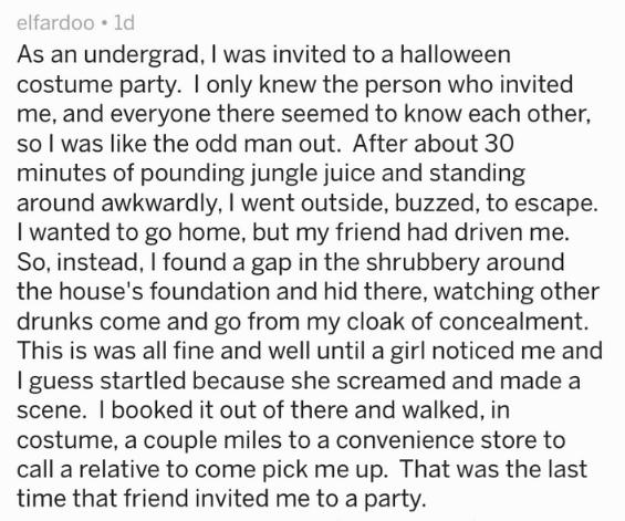 Text - elfardoo 1d As an undergrad, I was invited to a halloween costume party. Ionly knew the person who invited me, and everyone there seemed to know each other, so I was like the odd man out. After about 30 minutes of pounding jungle juice and standing around awkwardly, I went outside, buzzed, to escape. I wanted to go home, but my friend had driven me. So, instead, I found a gap in the shrubbery around the house's foundation and hid there, watching other drunks come and go from my cloak of c