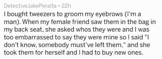 """Text - Detective JakePeralta 22h I bought tweezers to groom my eyebrows (I'm a man). When my female friend saw them in the bag in my back seat, she asked whos they were and I was too embarrassed to say they were mine so I said """"I don't know, somebody must've left them,"""" and she took them for herself and I had to buy new ones."""