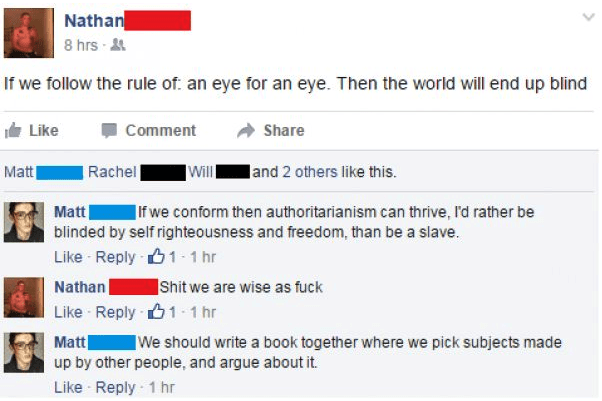 Text - Nathan 8 hrs- If we follow the rule of an eye for an eye. Then the world will end up blind Like Comment Share Matt land 2 others like this. Rachel |If we conform then authoritarianism can thrive, I'd rather be Matt blinded by self righteousness and freedom, than be a slave. Like Reply1 1 hr Shit we are wise as fuck Nathan Like Reply1 1 hr Matt up by other people, and argue about it. We should write a book together where we pick subjects made Like Reply 1 hr