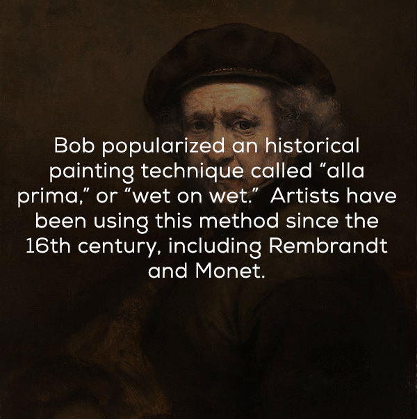 "Text - Bob popularized an historical painting technique called ""alla prima,"" or ""wet on wet. Artists have been using this method since the 16th century, including Rembrandt and Monet."