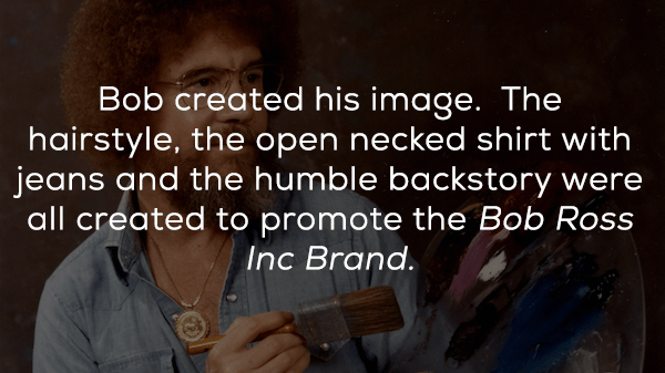 Text - Bob created his image. The hairstyle, the open necked shirt with jeans and the humble backstory were all created to promote the Bob Ross Inc Brand.