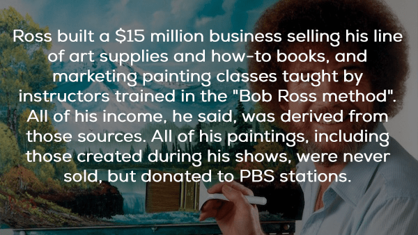 "Text - Ross built a $15 million business selling his line of art supplies and how-to books, and marketing painting classes taught by instructors trained in the ""Bob Ross method"". All of his income, he said, was derived from those sources. All of his paintings, including those created during his shows, were never sold, but donqted to PBS stations."