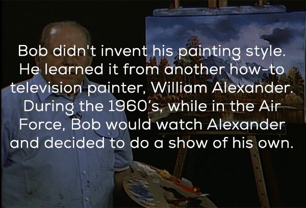 Text - Bob didn't invent his painting style. He learned it from another how-to television painter, William Alexander During the 196O's, while in the Air Force, Bob would watch Alexander and decided to do a show of his own.