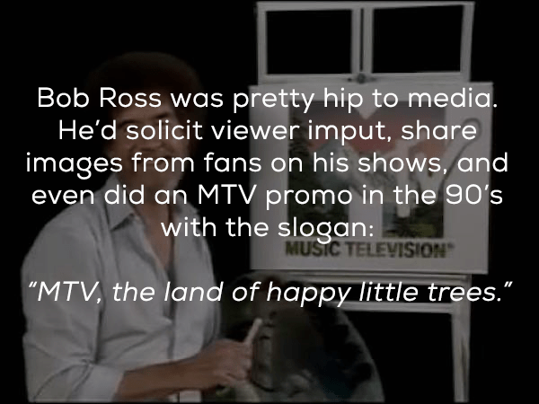 "Text - Bob Ross was pretty hip to media. He'd solicit viewer imput, share images from fans on his shows, and even did an MTV promo in the 90's with the slogan: MUSIC TELEVISION ""MTV, the land of happy little trees."""