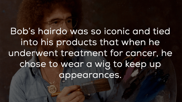 Text - Bob's hairdo was so iconic and tied into his products that when he underwent treatment for cancer, he chose to wear a wig to keep up appearances.