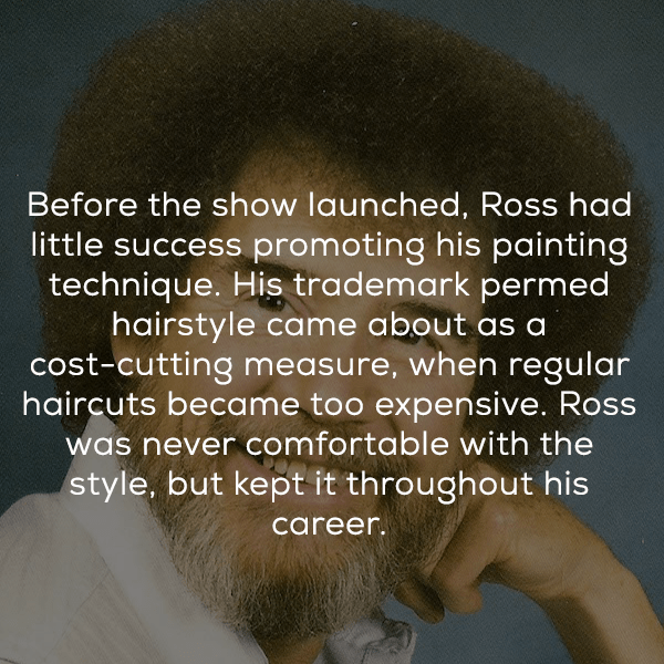 Hair - Before the show launched, Ross had little success promoting his painting technique. His trademark permed hairstyle came about as a cost-cutting measure, when regular haircuts became too expensive. Ross was never comfortable with the style, but kept it throughout his career.