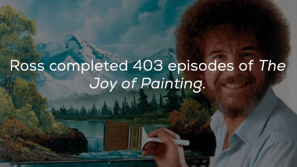 Text - Ross completed 403 episodes of The Joy of Painting