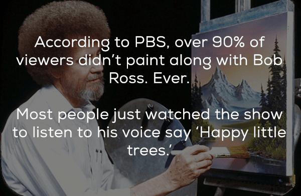 Text - According to PBS, over 90% of viewers didn't paint along with Bob Ross. Ever. Most people just watched the show to listen to his voice say 'Happy little trees.