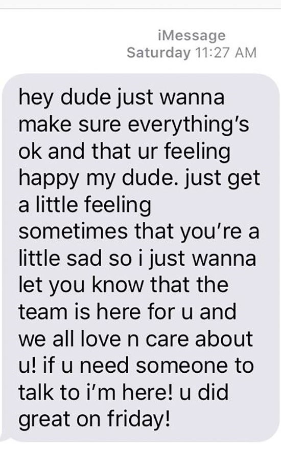 Text - iMessage Saturday 11:27 AM hey dude just wanna make sure everything's ok and that ur feeling happy my dude. just get a little feeling sometimes that you're a little sad so i just wanna let you know that the team is here for u and we all love n care about u! if u need someone to talk to i'm here! u did great on friday!