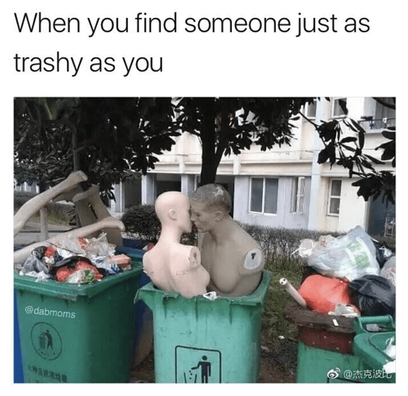 mannequins making out in the trash as meme of when you finally meet someone as trashy as you.