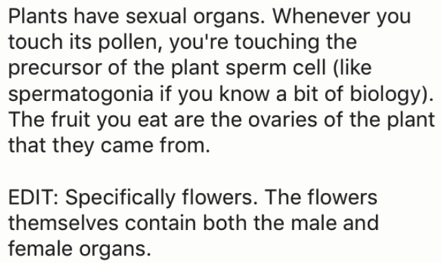 wtf facts - Text - Plants have sexual organs. Whenever you touch its pollen, you're touching the precursor of the plant sperm cell (like spermatogonia if you know a bit of biology) The fruit you eat are the ovaries of the plant that they came from. EDIT: Specifically flowers. The flowers themselves contain both the male and female organs.