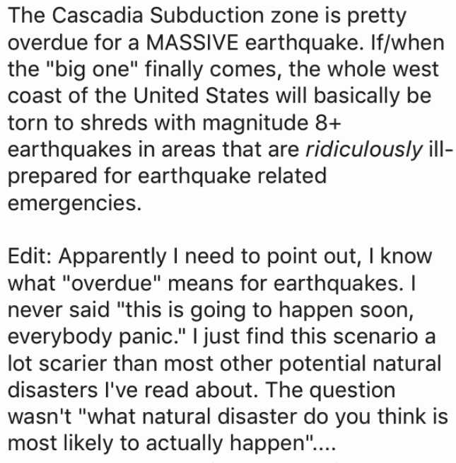 "wtf facts - Text - The Cascadia Subduction zone is pretty overdue for a MASSIVE earthquake. If/when the ""big one"" finally comes, the whole west coast of the United States will basically be torn to shreds with magnitude 8+ earthquakes in areas that are ridiculously ill- prepared for earthquake related emergencies. Edit: Apparently I need to point out, I know what ""overdue"" means for earthquakes. I never said ""this is going to happen soon, everybody panic."" I just find this scenario a lot scarier"