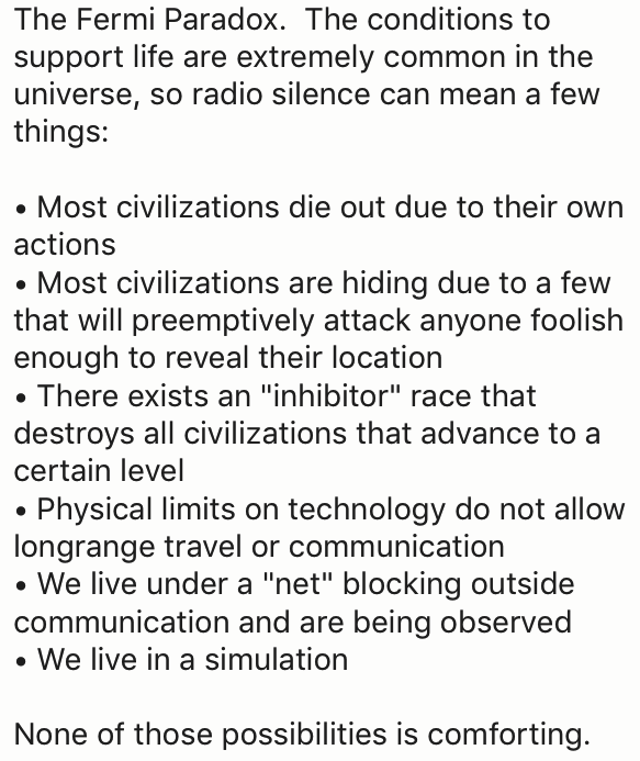 "wtf facts - Text - The Fermi Paradox. The conditic support life are extremely common in the universe, so radio silence can mean a few things: Most civilizations die out due to their own actions Most civilizations are hiding due to a few that will preemptively attack anyone foolish enough to reveal their location There exists an ""inhibitor"" race that destroys all civilizations that advance to a certain level Physical limits on technology do not allow longrange travel or communication We live unde"
