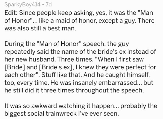 "Text Edit: Since people keep asking, yes, it was the ""Man of Honor""... like a maid of honor, except a guy. There was also still a best man. During the ""Man of Honor"" speech, the guy repeatedly said the name of the bride's ex instead of her new husband. Three times.""When I first saw [Bride] and [Bride's ex], I knew they were perfect for each other"". Stuff like that. And he caught himself, too, every time. He was insanely embarrassed... but he still did it three times throughout"