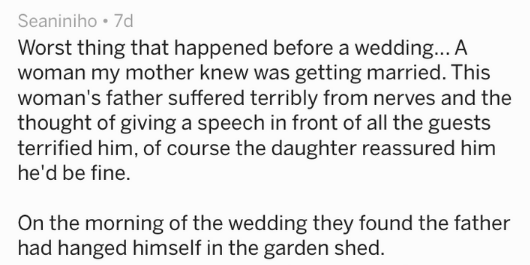 Text Worst thing that happened before a wedding... A woman my mother knew was getting married. This woman's father suffered terribly from nerves and the thought of giving a speech in front of all the guests terrified him, of course the daughter reassured him he'd be fine. On the morning of the wedding they found the father had hanged himself in the garden shed.