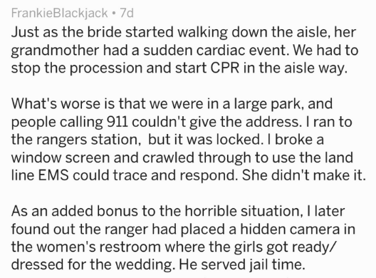 Text Just as the bride started walking down the aisle, her grandmother had a sudden cardiac event. We had to stop the procession and start CPR in the aisle way. What's worse is that we were in a large park, and people calling 911 couldn't give the address. I ran to the rangers station, but it was locked. I broke a window screen and crawled through to use the land line EMS could trace and respond. She didn't make it. As an added bonus to the horrible situation, I later found