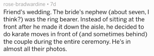 Text Friend's wedding. The bride's nephew (about even,I think?) was the ring bearer. Instead of sitting at the front after he made it down the aisle, he decided to do karate moves in front of (and sometimes behind) the couple during the entire ceremony. He's in almost all their photos.