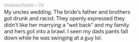 "Text My uncles wedding. The bride's father and brothers got drunk and racist. They openly expressed they didn't like her marrying a ""wet back"" and my family and hers got into a brawl. I seen my dads pants fall down while he was swinging at a guy lol."