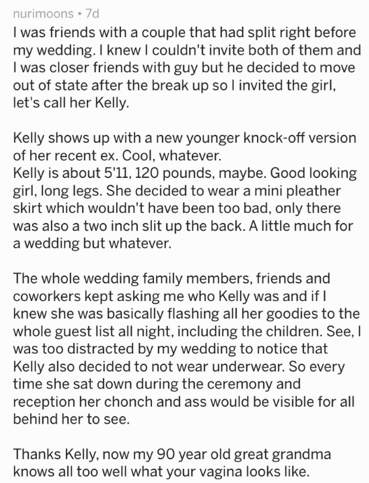 Text I was friends with a couple that had split right before my wedding. I knew I couldn't invite both of them and I was closer friends with guy but he decided to move out of state after the break up soI invited the girl, let's call her Kelly Kelly shows up with a new younger knock-off version of her recent ex. Cool, whatever. Kelly is about 5'11, 120 pounds, maybe. Good looking girl, long legs. She decided to wear a mini pleather skirt which wouldn't have been too bad, only there