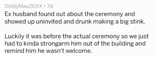 Text Ex husband found out about the ceremony and showed up uninvited and drunk making a big stink. Luckily it was before the actual ceremony so we just had to kinda strongarm him out of the building and remind him he wasn't welcome.