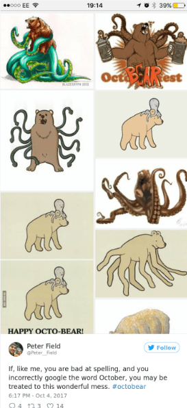 Animal figure - coo EE 39 %D 19:14 Octest BLAZRP bad НАРPY OСТО-ВEAR! Peter Field Peter Field Follow If, like me, you are bad at spelling, and you incorrectly google the word October, you may be treated to this wonderful mess. #octobear 6:17 PM- Oct 4, 2017 Q4 13 S2 14