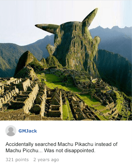 Landmark - GMJack Accidentally searched Machu Pikachu instead of Machu Picchu... Was not disappointed. 321 points 2 years ago