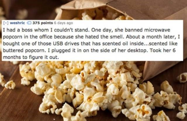 Popcorn - [-weshric 375 points 6 days ago I had a boss whom I couldn't stand. One day, she banned microwave popcorn in the office because she hated the smell. About a month later, I bought one of those USB drives that has scented oil inside...scented like buttered popcorn. I plugged it in on the side of her desktop. Took her 6 months to figure it out.